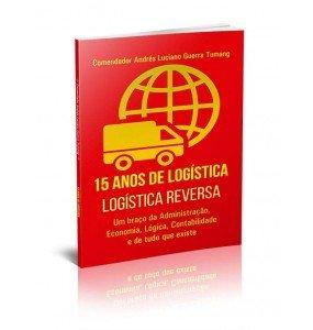 15 ANOS DE LOGÍSTICA - LOGÍSTICA REVERSA - UM BRAÇO DA ADMINISTRAÇÃO, ECONOMIA, LÓGICA, CONTABILIDADE E DE TUDO QUE EXISTE