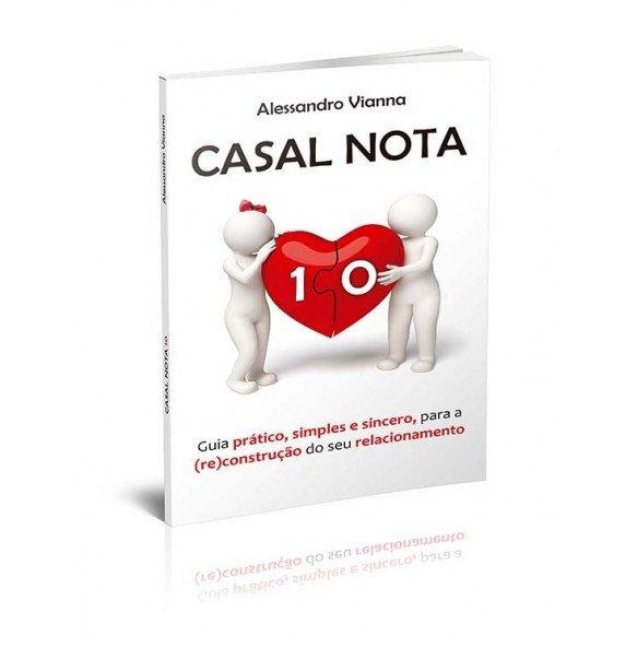 CASAL NOTA 10 - GUIA PRÁTICO, SIMPLES E SINCERO, PARA A (RE)CONSTRUÇÃO DO SEU RELACIONAMENTO