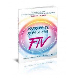PREPARE-SE PARA A SUA FIV - UMA VISÃO ESPIRITUAL SOBRE A FERTILIZAÇÃO IN VITRO