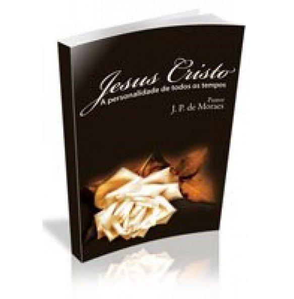 JESUS CRISTO– A personalidade de todos os tempos.