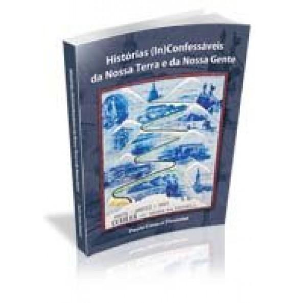 HISTÓRIAS (IN) CONFESSÁVEIS DA NOSSA TERRA E DA NOSSA GENTE - ESGOTADO