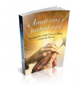 AMAI-VOS E INSTRUÍ-VOS Divagações sobre Deus, a Bíblia, e Jesus de Nazaré