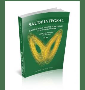 SAÚDE INTEGRAL - Conexões com as Tradições da Antiguidade e com a Ciência Moderna A Marca da Totalidade e do Vitalismo VOLUME 1
