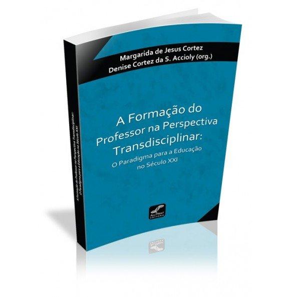 A FORMAÇÃO DO PROFESSOR NA PERSPECTIVA TRANSDISCIPLINAR: O Paradigma para a Educação no Século XXI