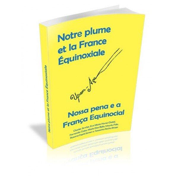 NOTRE PLUME ET LA FRANCE ÉQUINOXIALE NOSSA PENA E A FRANÇA EQUINOCIAL