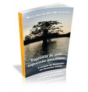 TRAJETÓRIA DE UMA EXPRESSÃO AMAZÔNICA O encanto do desencanto em Florentina Esteves