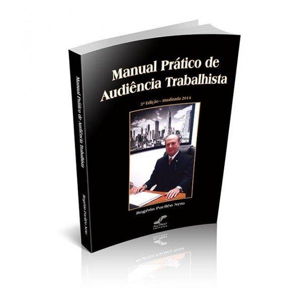 MANUAL PRÁTICO DE AUDIÊNCIA TRABALHISTA 3ª Edição – Atualizada 2014