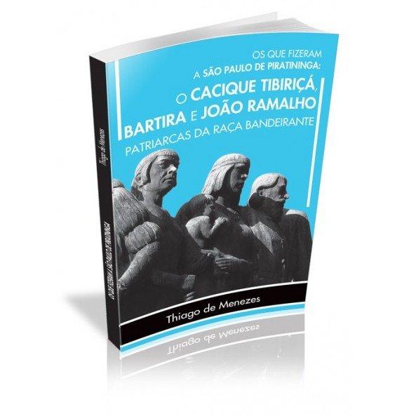 OS QUE FIZERAM A SÃO PAULO DE PIRATININGA: O CACIQUE TIBIRIÇÁ, BARTIRA E JOÃO RAMALHO PATRIARCAS DA RAÇA BANDEIRANTE